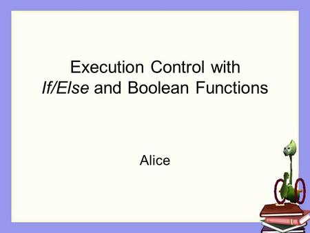 Execution Control with If/Else and Boolean Functions Alice.