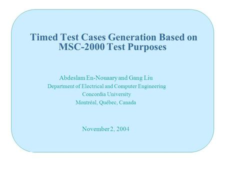 Timed Test Cases Generation Based on MSC-2000 Test Purposes Abdeslam En-Nouaary and Gang Liu Department of Electrical and Computer Engineering Concordia.