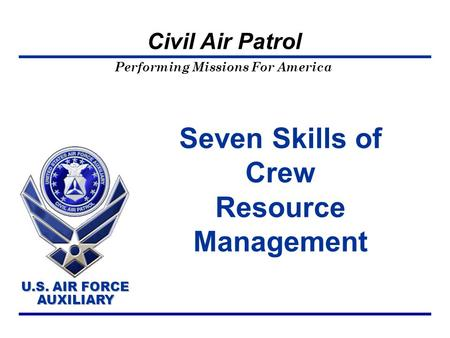 Performing Missions For America U.S. AIR FORCE AUXILIARY U.S. AIR FORCE AUXILIARY Civil Air Patrol Seven Skills of Crew Resource Management.