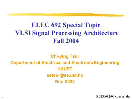 ELEC692/04 course_des 1 ELEC 692 Special Topic VLSI Signal Processing Architecture Fall 2004 Chi-ying Tsui Department of Electrical and Electronic Engineering.