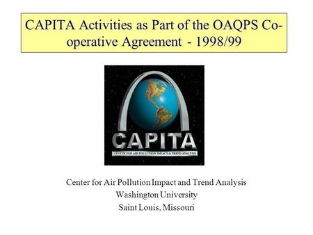 CAPITA Activities as Part of the OAQPS Co- operative Agreement - 1998/99 Center for Air Pollution Impact and Trend Analysis Washington University Saint.