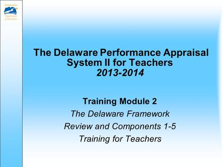 The Delaware Performance Appraisal System II for Teachers 2013-2014 Training Module 2 The Delaware Framework Review and Components 1-5 Training for Teachers.