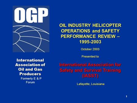 1 International Association of Oil and Gas Producers Formerly E & P Forum OIL INDUSTRY HELICOPTER OPERATIONS and SAFETY PERFORMANCE REVIEW – 1995-2003.