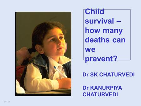 2004.6.5 Child survival – how many deaths can we prevent? Dr SK CHATURVEDI Dr KANURPIYA CHATURVEDI.