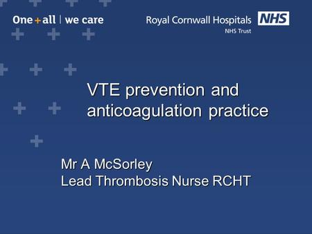 VTE prevention and anticoagulation practice VTE prevention and anticoagulation practice Mr A McSorley Lead Thrombosis Nurse RCHT.