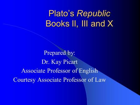 Plato's Republic Books II, III and X Prepared by: Dr. Kay Picart Associate Professor of English Courtesy Associate Professor of Law.