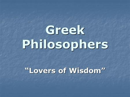 "Greek Philosophers ""Lovers of Wisdom"". Basic Assumptions Universe is orderly and subject to absolute and unchanging laws Universe is orderly and subject."
