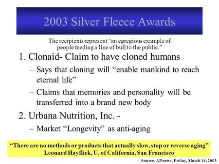 "2003 Silver Fleece Awards 1. Clonaid- Claim to have cloned humans –Says that cloning will ""enable mankind to reach eternal life"" –Claims that memories."