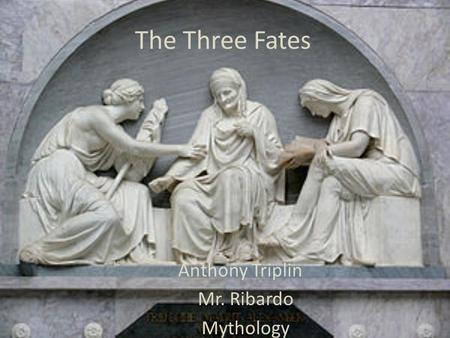 The Three Fates Anthony Triplin Mr. Ribardo Mythology.