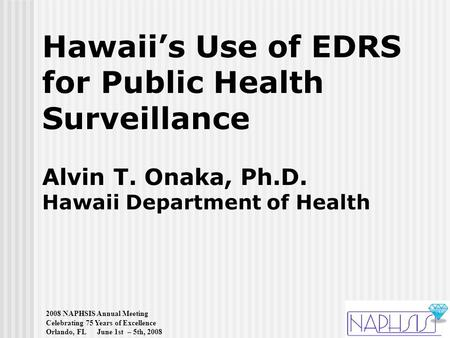 2008 NAPHSIS Annual Meeting Celebrating 75 Years of Excellence Orlando, FL June 1st – 5th, 2008 Hawaii's Use of EDRS for Public Health Surveillance Alvin.