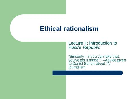 "Ethical rationalism Lecture 1: Introduction to Plato's Republic ""Sincerity – if you can fake that, you've got it made."" --Advice given to Daniel Schorr."