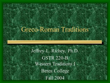 1 Greco-Roman Traditions Jeffrey L. Richey, Ph.D. GSTR 220-B Western Traditions I Berea College Fall 2004.