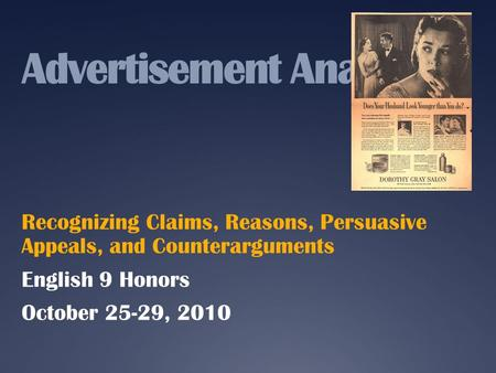 Advertisement Analysis Recognizing Claims, Reasons, Persuasive Appeals, and Counterarguments English 9 Honors October 25-29, 2010.