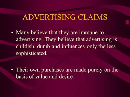 ADVERTISING CLAIMS Many believe that they are immune to advertising. They believe that advertising is childish, dumb and influences only the less sophisticated.