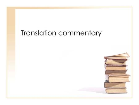 Translation commentary. Types of 'commentary' (1) Annotations: comments on a specific number of individual points in the text –tendency to focus on (micro)linguistic.
