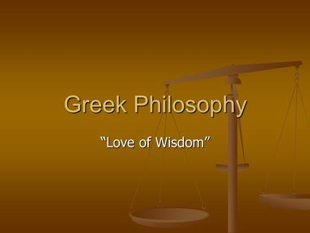 "Greek Philosophy ""Love of Wisdom"". Sophists Traveling Teachers in Greece Traveling Teachers in Greece Beyond human understanding to know the essense of."