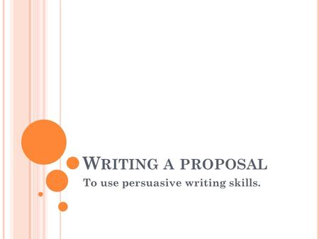 W RITING A PROPOSAL To use persuasive writing skills.