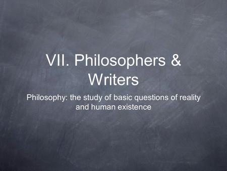 VII. Philosophers & Writers Philosophy: the study of basic questions of reality and human existence.