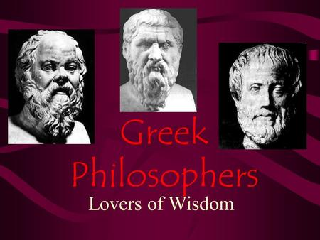 Greek Philosophers Lovers of Wisdom. Socrates Born in Athens 470 BC Fought in some wars for Athens Received big chunk of money after his father died Began.