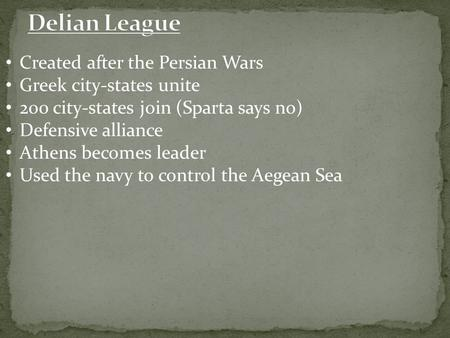 Created after the Persian Wars Greek city-states unite 200 city-states join (Sparta says no) Defensive alliance Athens becomes leader Used the navy to.
