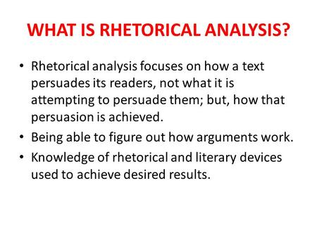 WHAT IS RHETORICAL ANALYSIS? Rhetorical analysis focuses on how a text persuades its readers, not what it is attempting to persuade them; but, how that.