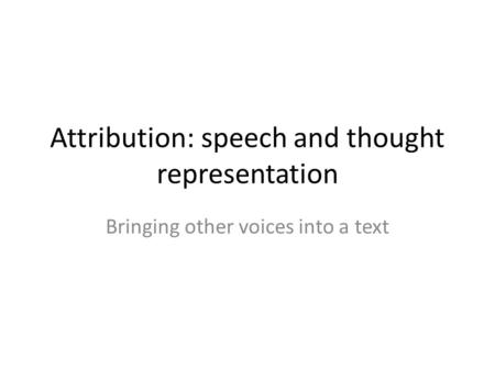 Attribution: speech and thought representation Bringing other voices into a text.