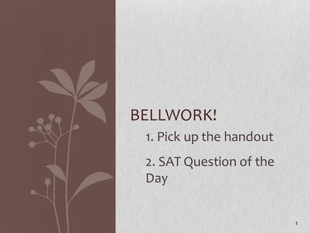 1. Pick up the handout 2. SAT Question of the Day 1 BELLWORK!