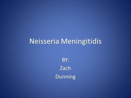 Neisseria Meningitidis BY: Zach Dunning. History Dates back the 16 th century First described in 1805 by Vieusseux.