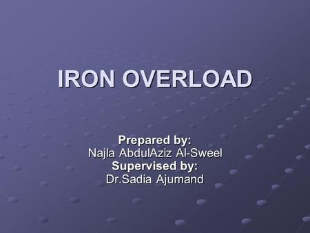 IRON OVERLOAD Prepared by: Najla AbdulAziz Al-Sweel Supervised by: Dr.Sadia Ajumand.