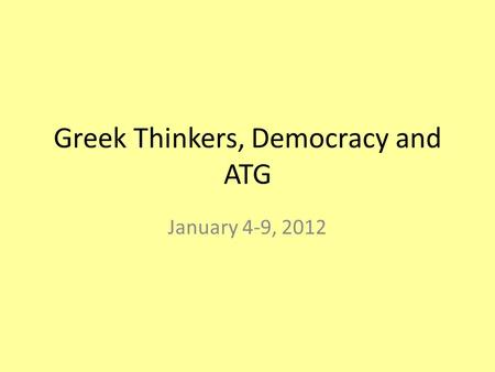 Greek Thinkers, Democracy and ATG January 4-9, 2012.