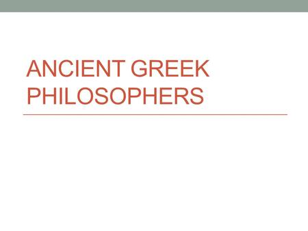 "ANCIENT GREEK PHILOSOPHERS. Philosophers - ""Lovers of Wisdom"" Philosophers are people who question the world around them seeking answers to life's questions."