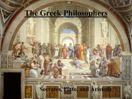 The Greek Philosophers Socrates, Plato, and Aristotle.