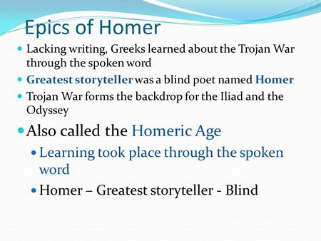 Epics of Homer Lacking writing, Greeks learned about the Trojan War through the spoken word Greatest storyteller was a blind poet named Homer Trojan War.