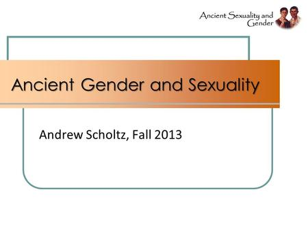 Ancient Gender and Sexuality Andrew Scholtz, Fall 2013.