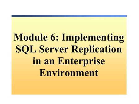 Module 6: Implementing SQL Server Replication in an Enterprise Environment.