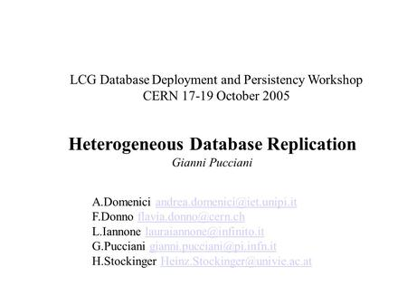 Heterogeneous Database Replication Gianni Pucciani LCG Database Deployment and Persistency Workshop CERN 17-19 October 2005 A.Domenici