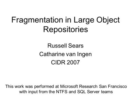 Fragmentation in Large Object Repositories Russell Sears Catharine van Ingen CIDR 2007 This work was performed at Microsoft Research San Francisco with.