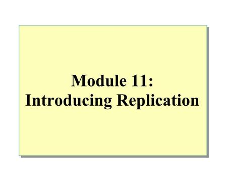 Module 11: Introducing Replication. Overview Introduction to Distributed Data Introduction to SQL Server Replication SQL Server Replication Agents SQL.