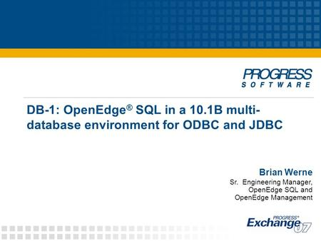 DB-1: OpenEdge ® SQL in a 10.1B multi- database environment for ODBC and JDBC Brian Werne Sr. Engineering Manager, OpenEdge SQL and OpenEdge Management.