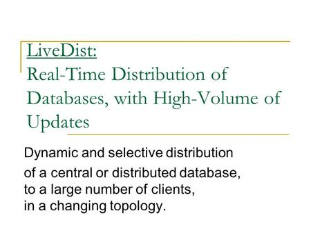 LiveDist: Real-Time Distribution of Databases, with High-Volume of Updates Dynamic and selective distribution of a central or distributed database, to.