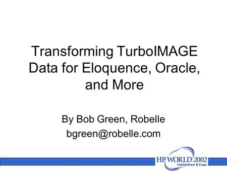 Transforming TurboIMAGE Data for Eloquence, Oracle, and More By Bob Green, Robelle