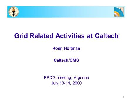 1 Grid Related Activities at Caltech Koen Holtman Caltech/CMS PPDG meeting, Argonne July 13-14, 2000.