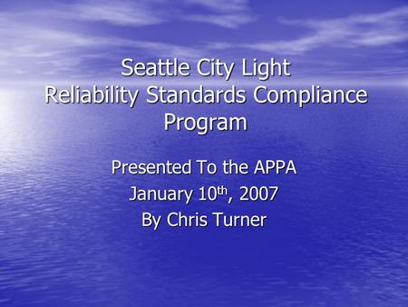 Seattle City Light Reliability Standards Compliance Program Presented To the APPA January 10 th, 2007 By Chris Turner.