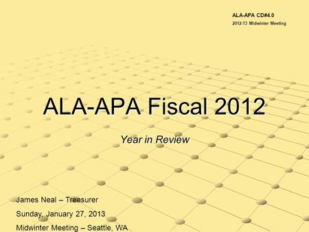 ALA-APA Fiscal 2012 Year in Review James Neal – Treasurer Sunday, January 27, 2013 Midwinter Meeting – Seattle, WA ALA-APA CD#4.0 2012-13 Midwinter Meeting.
