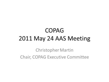 COPAG 2011 May 24 AAS Meeting Christopher Martin Chair, COPAG Executive Committee.