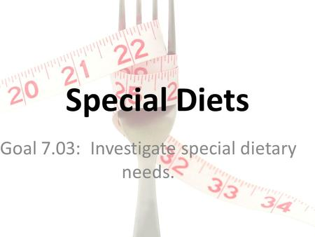Special Diets Goal 7.03: Investigate special dietary needs.