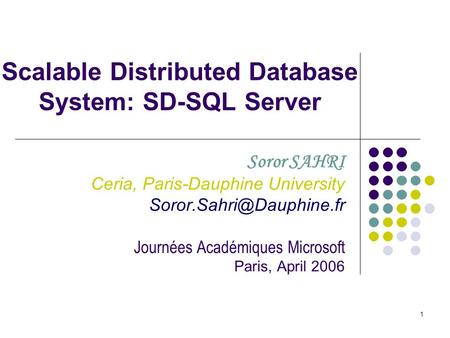 1 Scalable Distributed Database System: SD-SQL Server Soror SAHRI Ceria, Paris-Dauphine University Journées Académiques Microsoft.