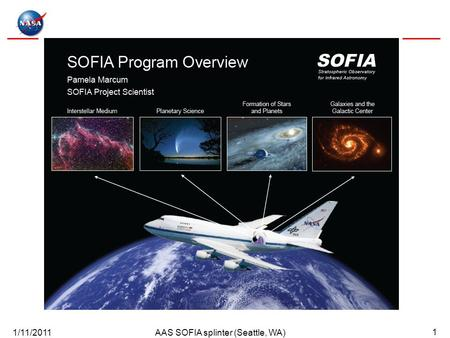 1/11/2011AAS SOFIA splinter (Seattle, WA) 1. 1/11/2011AAS SOFIA splinter (Seattle, WA) 2 SOFIA Stratospheric Observatory for Infrared Astronomy 2.7-meter.