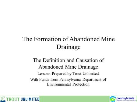 The Formation of Abandoned Mine Drainage The Definition and Causation of Abandoned Mine Drainage Lessons Prepared by Trout Unlimited With Funds from Pennsylvania.