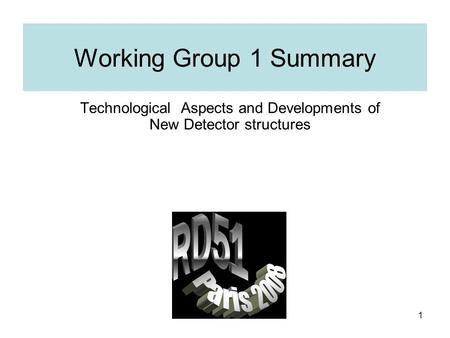 1 Working Group 1 Summary Technological Aspects and Developments of New Detector structures.